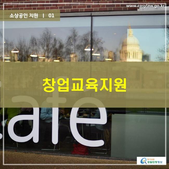 소상공인 지원    01 창업교육지원 www.easylaw.go.kr 찾기 쉬운 생활법령정보 로고